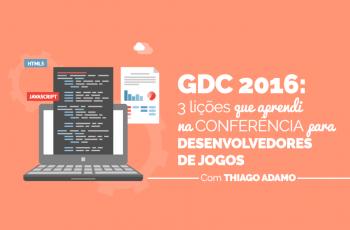 GDC 2016: 3 lições que aprendi durante a conferência para desenvolvedores de jogos