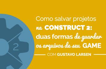 Salvar projetos na Construct 2: conheça duas formas de guardar os arquivos de seu game