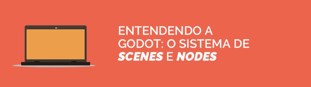 O sistema de Scenes e Nodes da Godot