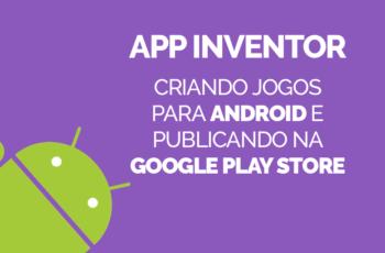 App Inventor – Criando jogos para Android e publicando na Google Play [2018]