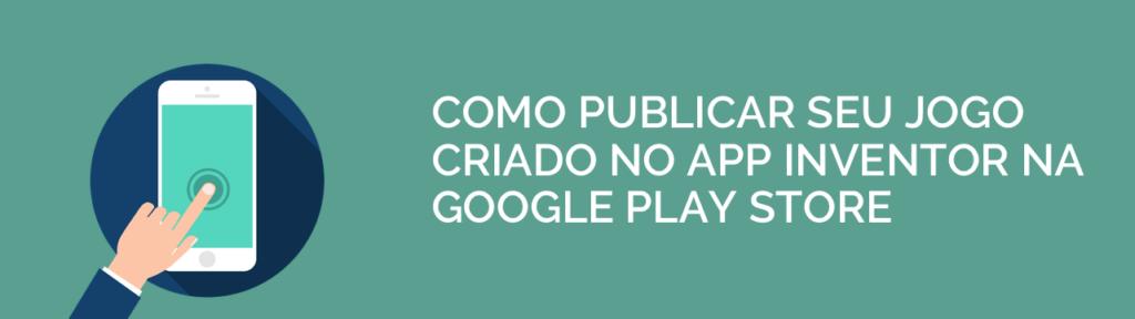 Como publicar o jogo criado no App Inventor na Google Play