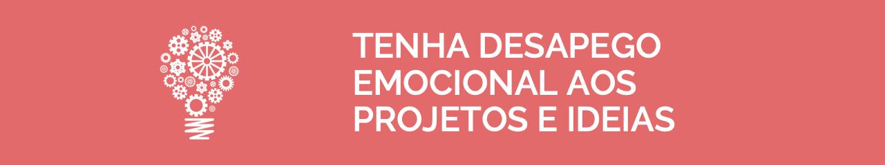 Tenha Desapego Emocional aos Projetos e Ideias