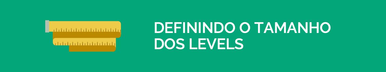 Definindo o tamanho dos levels