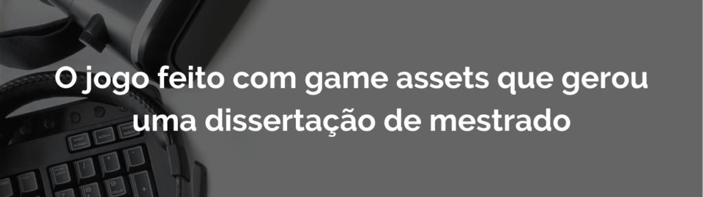 O jogo feito com game assets que gerou uma dissertação de mestrado